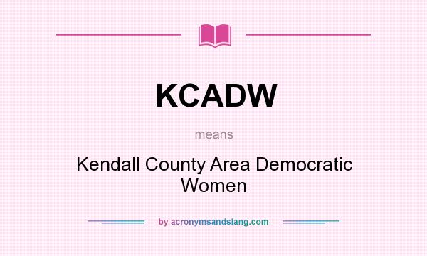 What does KCADW mean? It stands for Kendall County Area Democratic Women