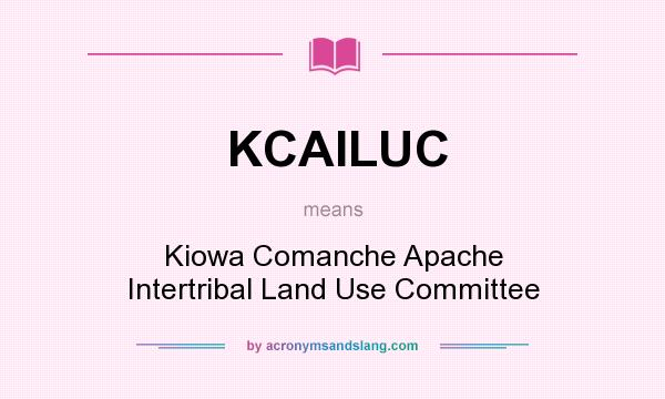What does KCAILUC mean? It stands for Kiowa Comanche Apache Intertribal Land Use Committee