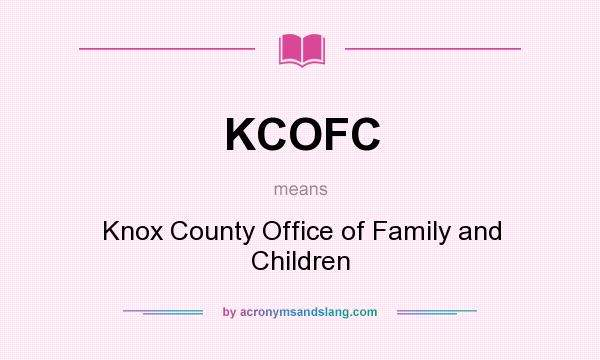 What does KCOFC mean? It stands for Knox County Office of Family and Children