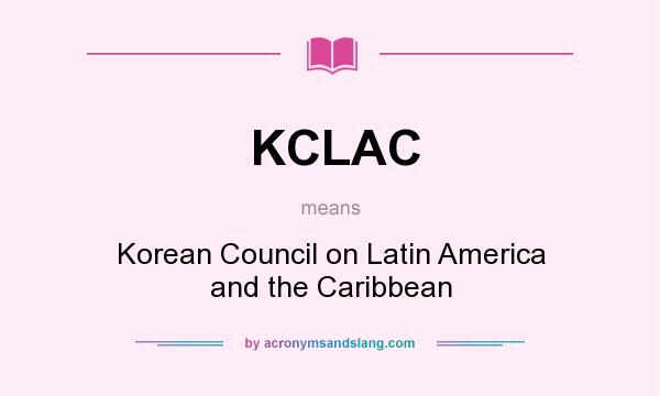 What does KCLAC mean? It stands for Korean Council on Latin America and the Caribbean