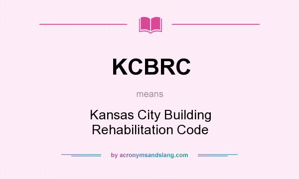 What does KCBRC mean? It stands for Kansas City Building Rehabilitation Code