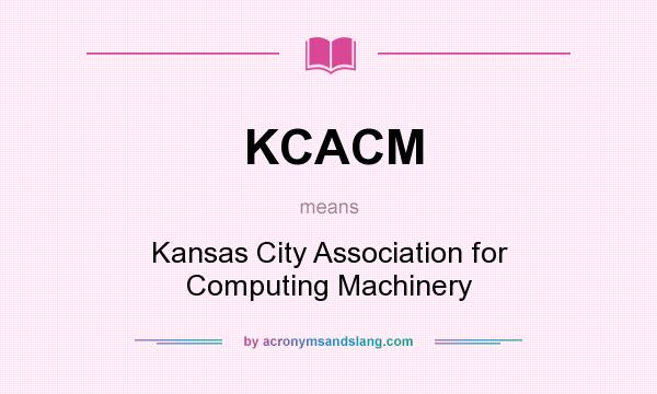 What does KCACM mean? It stands for Kansas City Association for Computing Machinery