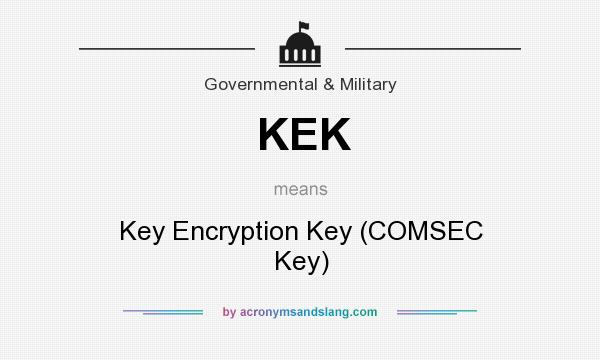 What does KEK mean? It stands for Key Encryption Key (COMSEC Key)