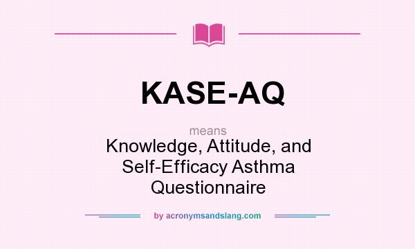 Definition Of KASE AQ   KASE AQ Stands For Knowledge, Attitude, And Self  Efficacy Asthma Questionnaire. By AcronymsAndSlang.com