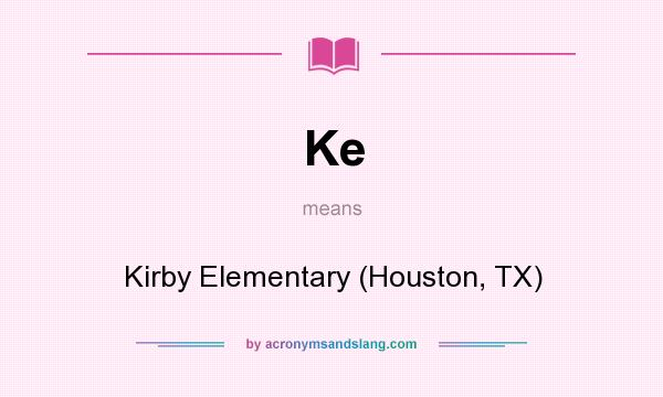 What does Ke mean? It stands for Kirby Elementary (Houston, TX)