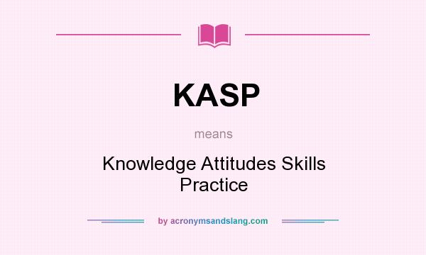 What does KASP mean? It stands for Knowledge Attitudes Skills Practice