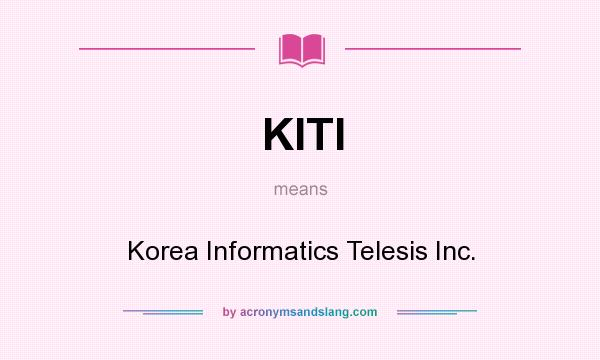 What does KITI mean? It stands for Korea Informatics Telesis Inc.