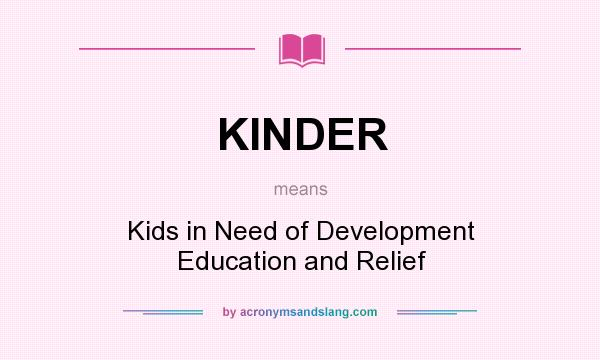What does KINDER mean? It stands for Kids in Need of Development Education and Relief