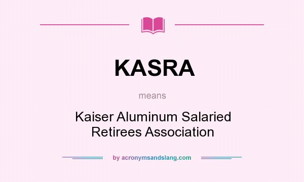 What does KASRA mean? It stands for Kaiser Aluminum Salaried Retirees Association