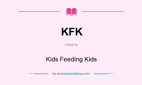 What does KFK mean? It stands for Kids Feeding Kids