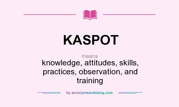 What does KASPOT mean? It stands for knowledge, attitudes, skills, practices, observation, and training