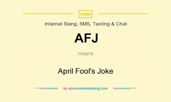 What does AFJ mean? It stands for April Fool`s Joke