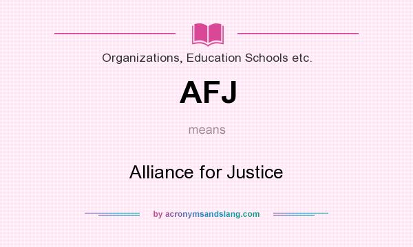 What does AFJ mean? It stands for Alliance for Justice