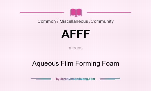 What does AFFF mean? It stands for Aqueous Film Forming Foam