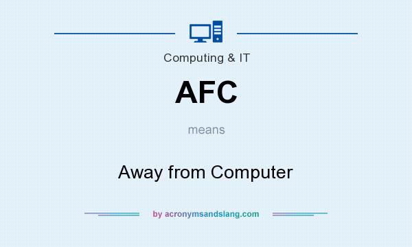 What does AFC mean? It stands for Away from Computer