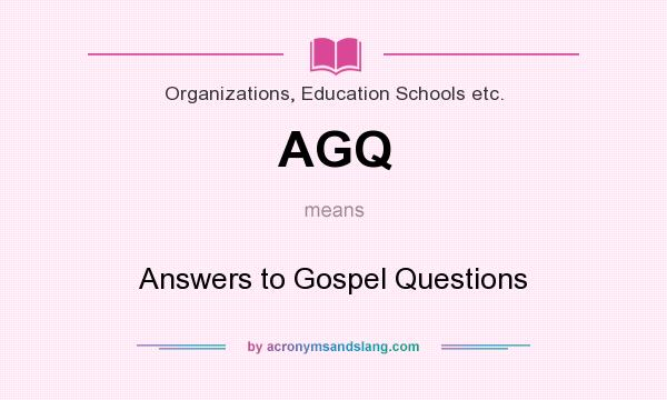 What does AGQ mean? It stands for Answers to Gospel Questions