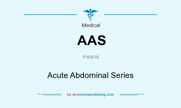 What does AAS mean? It stands for Acute Abdominal Series
