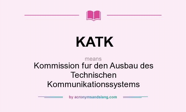What does KATK mean? It stands for Kommission fur den Ausbau des Technischen Kommunikationssystems