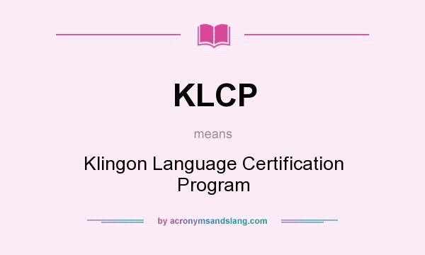 What does KLCP mean? It stands for Klingon Language Certification Program