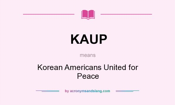 What does KAUP mean? It stands for Korean Americans United for Peace