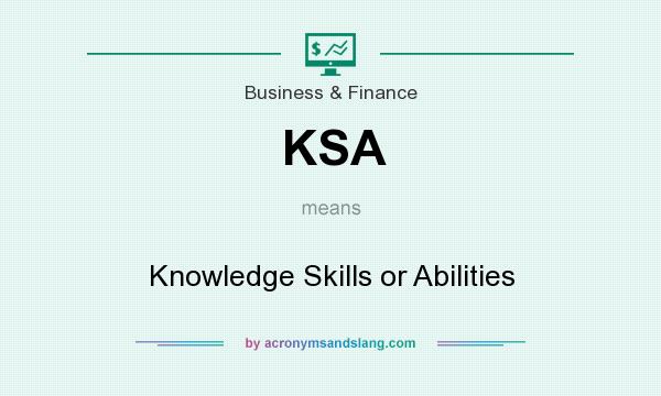 What does KSA mean? It stands for Knowledge Skills or Abilities