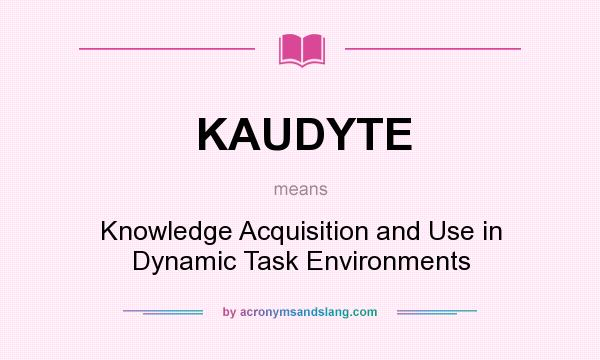 What does KAUDYTE mean? It stands for Knowledge Acquisition and Use in Dynamic Task Environments