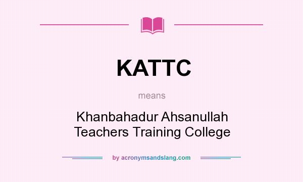 What does KATTC mean? It stands for Khanbahadur Ahsanullah Teachers Training College
