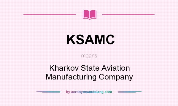 What does KSAMC mean? It stands for Kharkov State Aviation Manufacturing Company