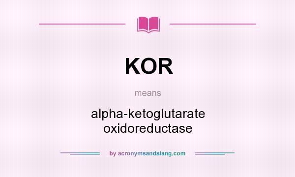 What does KOR mean? It stands for alpha-ketoglutarate oxidoreductase