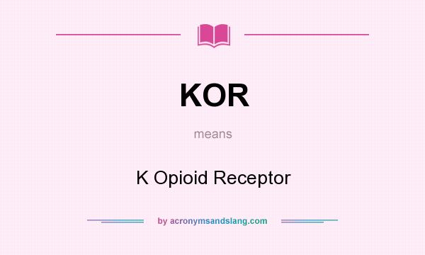 What does KOR mean? It stands for K Opioid Receptor