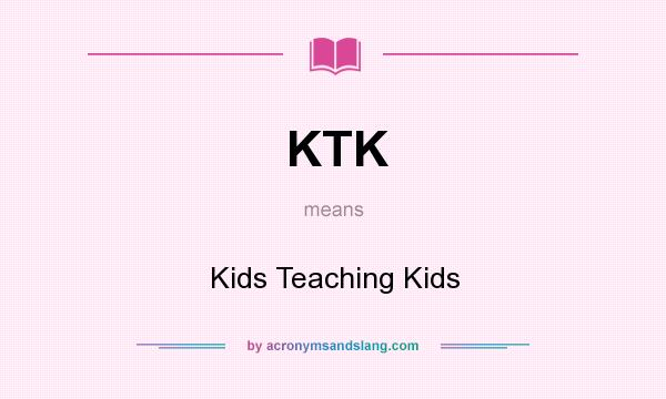 What does KTK mean? It stands for Kids Teaching Kids