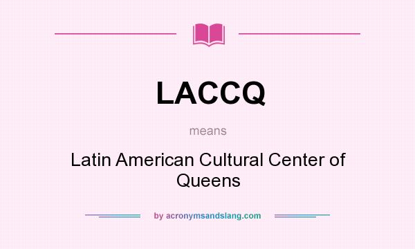 What does LACCQ mean? It stands for Latin American Cultural Center of Queens