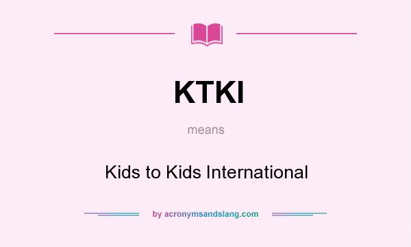 What does KTKI mean? It stands for Kids to Kids International