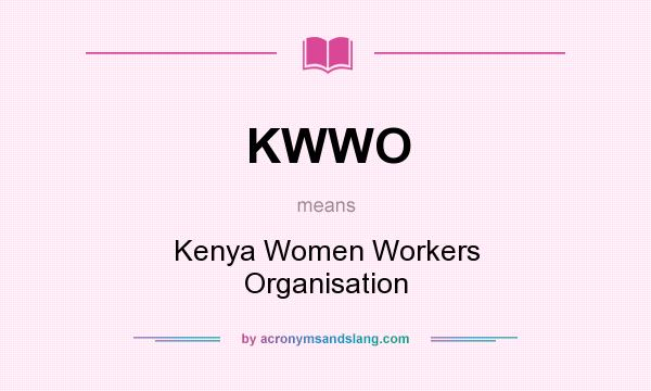 What does KWWO mean? It stands for Kenya Women Workers Organisation