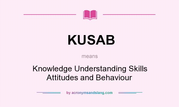 What does KUSAB mean? It stands for Knowledge Understanding Skills Attitudes and Behaviour