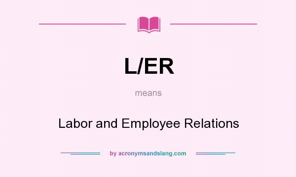 What does L/ER mean? It stands for Labor and Employee Relations