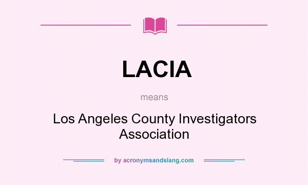 What does LACIA mean? It stands for Los Angeles County Investigators Association