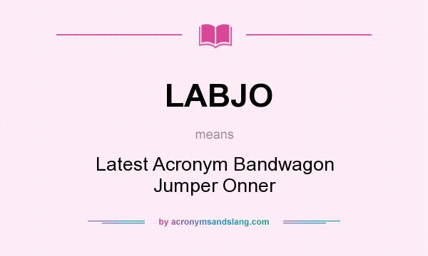 What does LABJO mean? It stands for Latest Acronym Bandwagon Jumper Onner