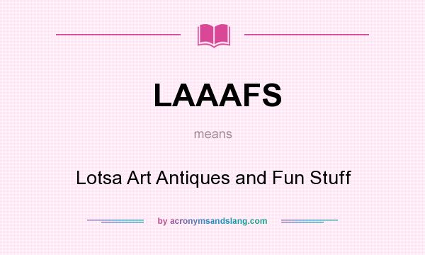 What does LAAAFS mean? It stands for Lotsa Art Antiques and Fun Stuff