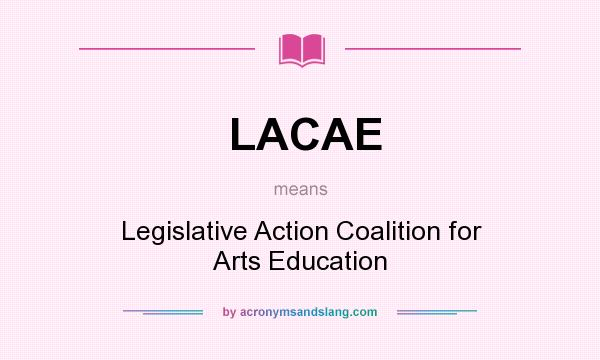 What does LACAE mean? It stands for Legislative Action Coalition for Arts Education