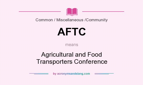 What does AFTC mean? It stands for Agricultural and Food Transporters Conference