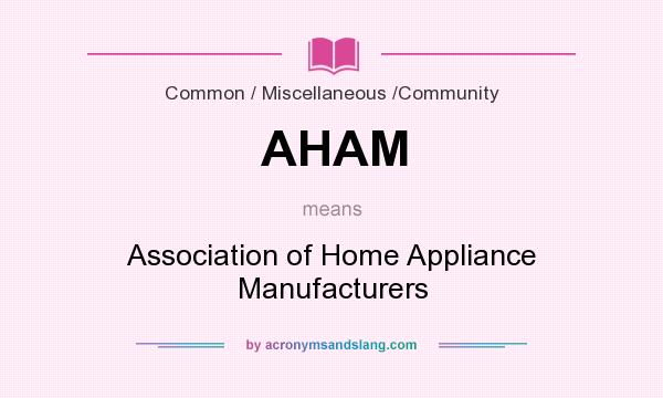 What does AHAM mean? It stands for Association of Home Appliance Manufacturers