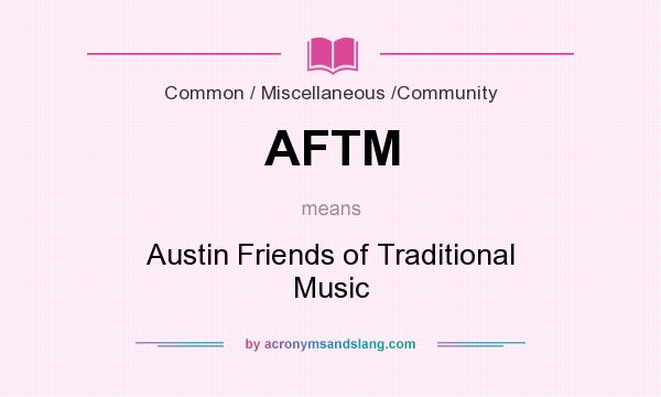 What does AFTM mean? It stands for Austin Friends of Traditional Music
