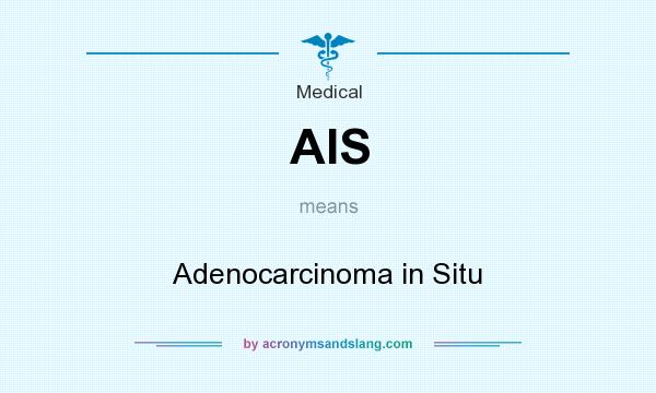 What does AIS mean? It stands for Adenocarcinoma in Situ