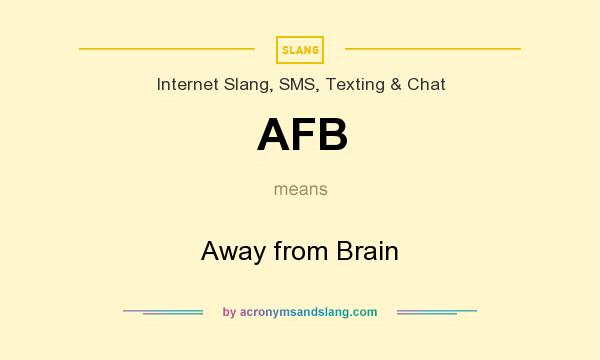 What does AFB mean? It stands for Away from Brain
