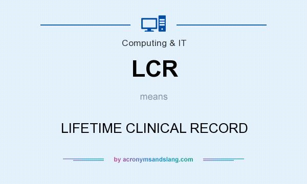 What does LCR mean? It stands for LIFETIME CLINICAL RECORD
