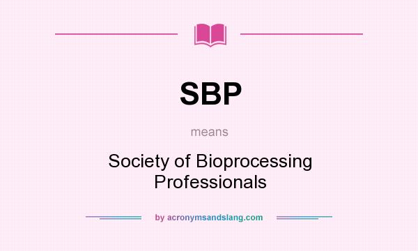 What does SBP mean? It stands for Society of Bioprocessing Professionals
