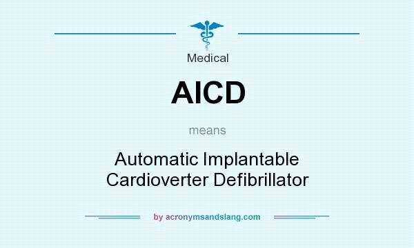 What does AICD mean? It stands for Automatic Implantable Cardioverter Defibrillator