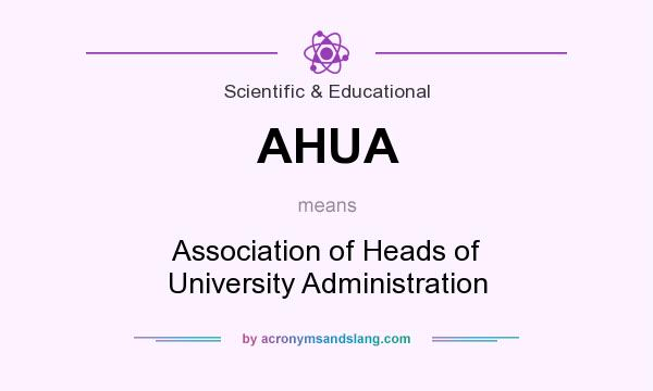 What does AHUA mean? It stands for Association of Heads of University Administration