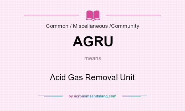 What does AGRU mean? It stands for Acid Gas Removal Unit
